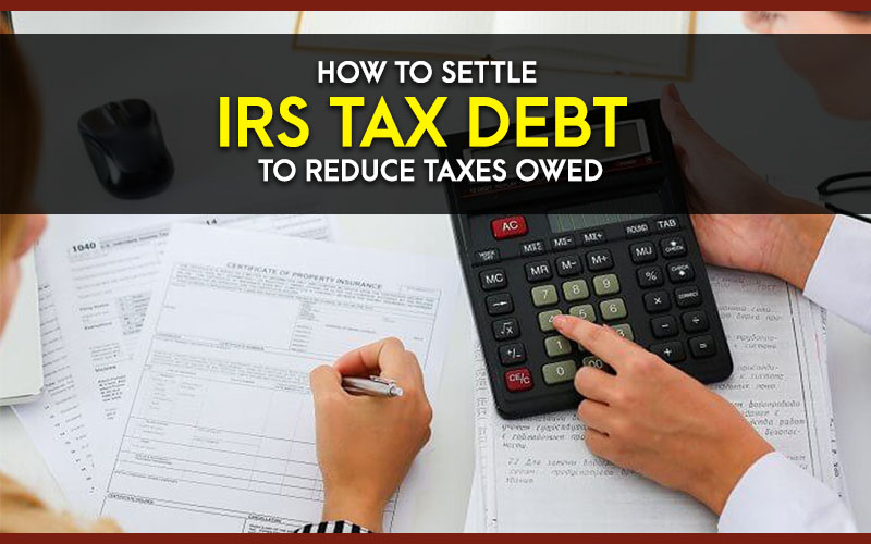 How to Settle IRS Tax Debt to Reduce Taxes Owed